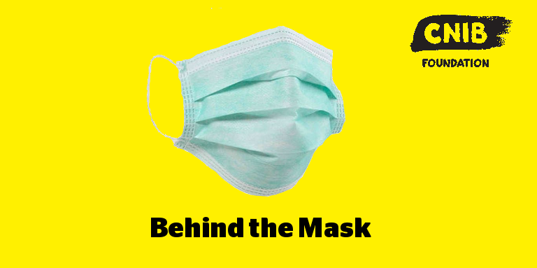 A disposable medical mask imposed on a yellow background. CNIB logo. Text: Behind the Mask.